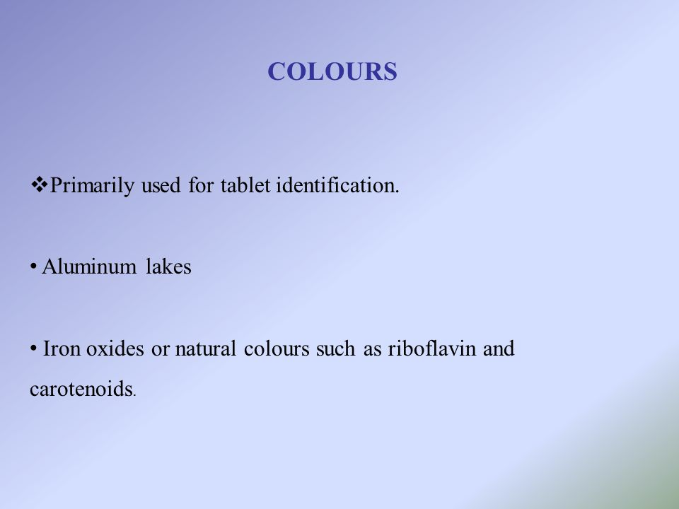 COLOURS Primarily used for tablet identification. Aluminum lakes Iron oxides or natural colours such as riboflavin and carotenoids.