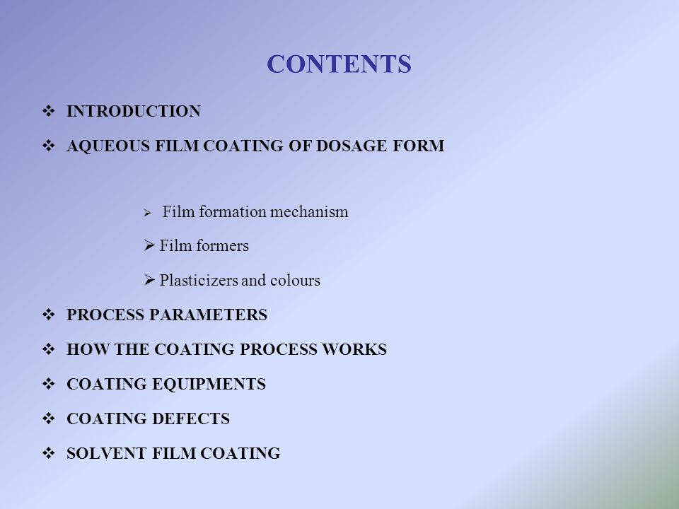 CONTENTS INTRODUCTION AQUEOUS FILM COATING OF DOSAGE FORM Film formation mechanism Film formers Plasticizers and colours PROCESS PARAMETERS HOW THE CO