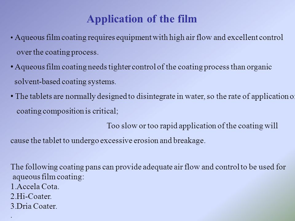 Application of the film Aqueous film coating requires equipment with high air flow and excellent control over the coating process. Aqueous film coatin