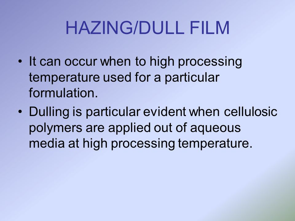 HAZING/DULL FILM It can occur when to high processing temperature used for a particular formulation. Dulling is particular evident when cellulosic pol