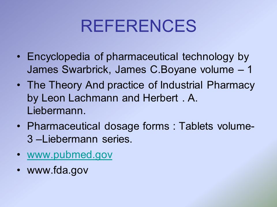 REFERENCES Encyclopedia of pharmaceutical technology by James Swarbrick, James C.Boyane volume – 1 The Theory And practice of Industrial Pharmacy by L