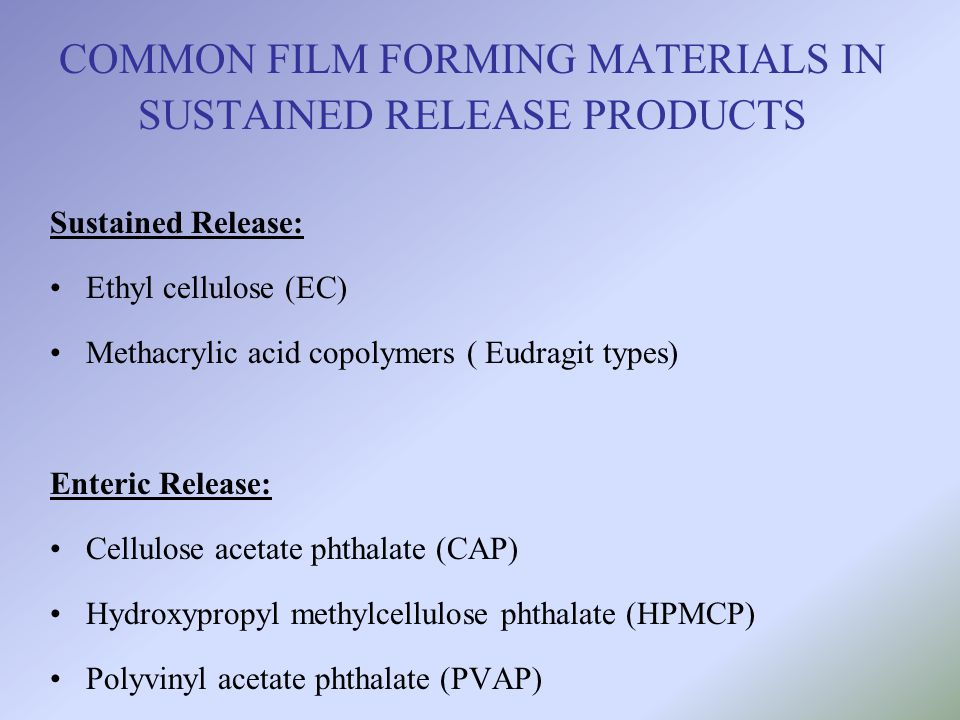 COMMON FILM FORMING MATERIALS IN SUSTAINED RELEASE PRODUCTS Sustained Release: Ethyl cellulose (EC) Methacrylic acid copolymers ( Eudragit types) Ente