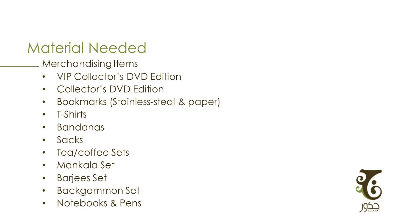 Material Needed Merchandising Items VIP Collectors DVD Edition Collectors DVD Edition Bookmarks (Stainless-steal & paper) T-Shirts Bandanas Sacks Tea/coffee Sets Mankala Set Barjees Set Backgammon Set Notebooks & Pens