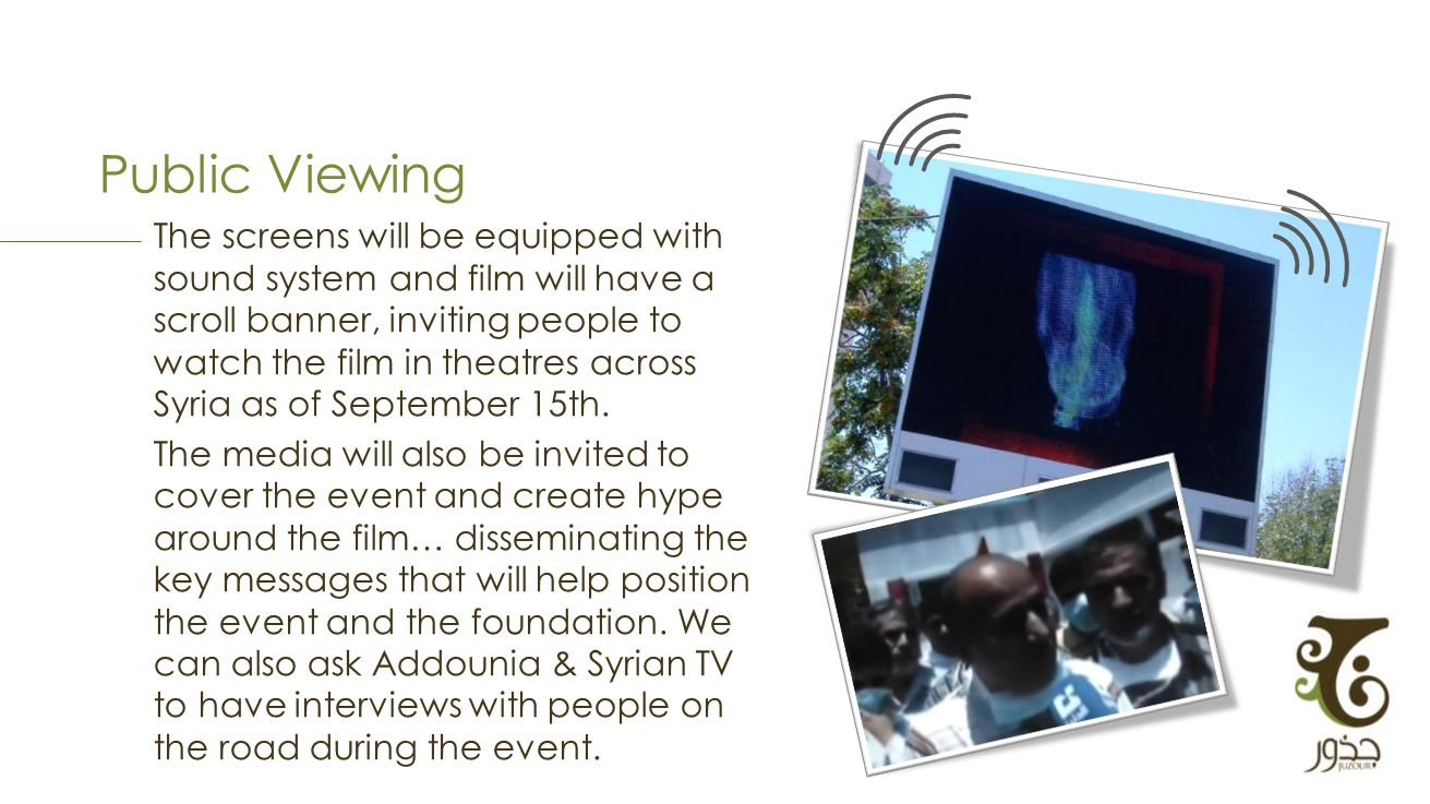 Public Viewing The screens will be equipped with sound system and film will have a scroll banner, inviting people to watch the film in theatres across Syria as of September 15th.