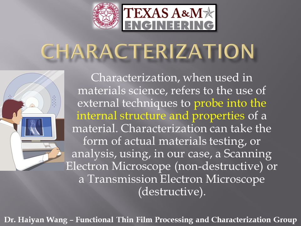 Characterization, when used in materials science, refers to the use of external techniques to probe into the internal structure and properties of a ma