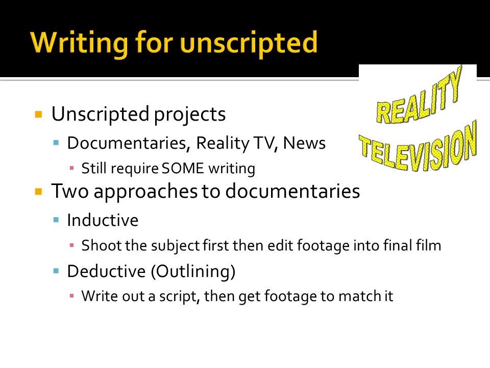 Unscripted projects Documentaries, Reality TV, News Still require SOME writing Two approaches to documentaries Inductive Shoot the subject first then