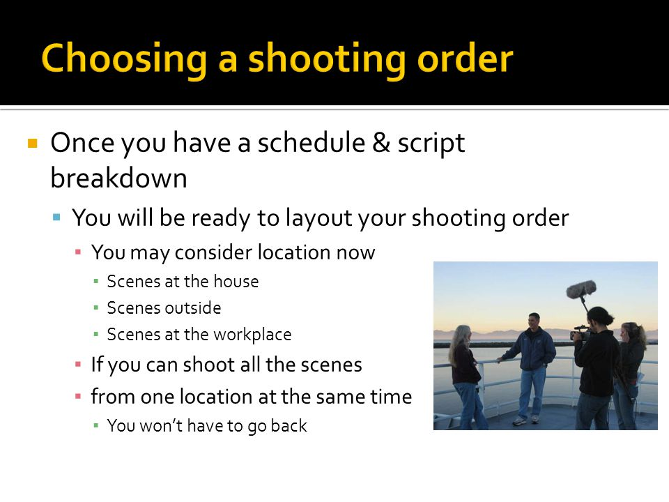 Once you have a schedule & script breakdown You will be ready to layout your shooting order You may consider location now Scenes at the house Scenes o
