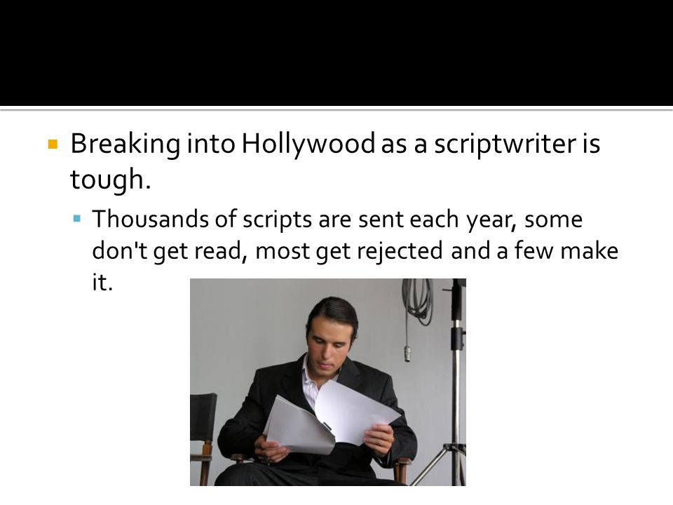 Breaking into Hollywood as a scriptwriter is tough. Thousands of scripts are sent each year, some don't get read, most get rejected and a few make it.