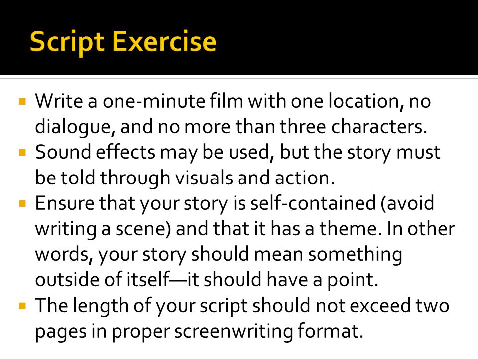 Write a one-minute film with one location, no dialogue, and no more than three characters. Sound effects may be used, but the story must be told throu