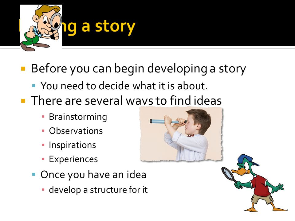 Before you can begin developing a story You need to decide what it is about. There are several ways to find ideas Brainstorming Observations Inspirati