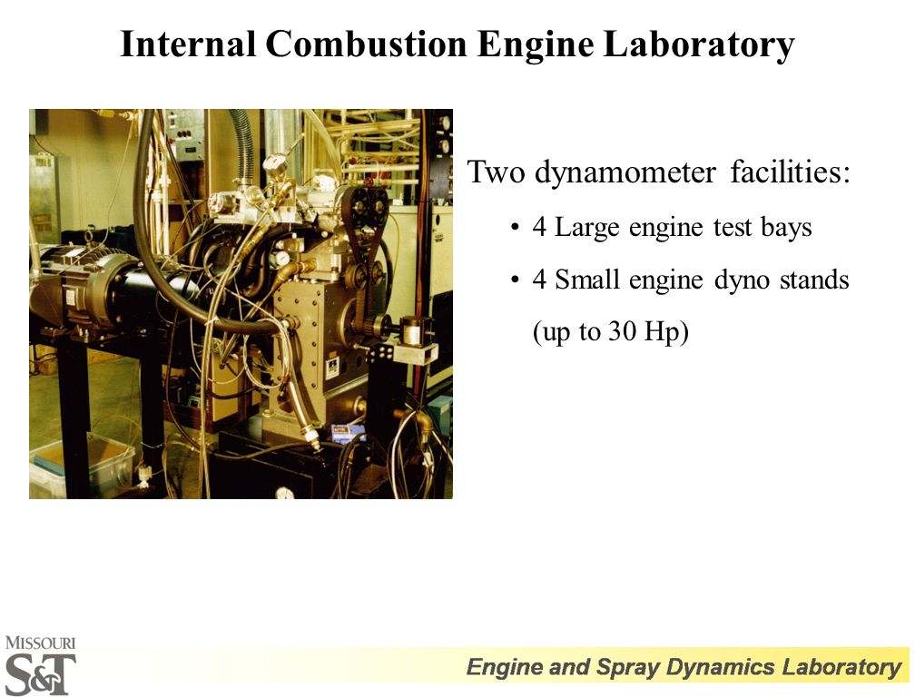 Internal Combustion Engine Laboratory Two dynamometer facilities: 4 Large engine test bays 4 Small engine dyno stands (up to 30 Hp)