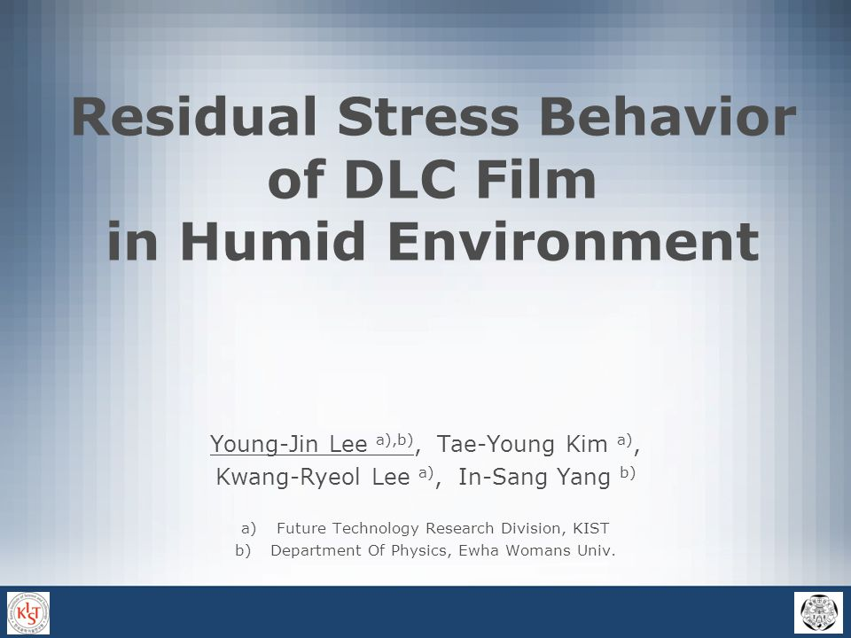 Residual Stress Behavior of DLC Film in Humid Environment Young-Jin Lee a),b), Tae-Young Kim a), Kwang-Ryeol Lee a), In-Sang Yang b) a)Future Technology Research Division, KIST b)Department Of Physics, Ewha Womans Univ.