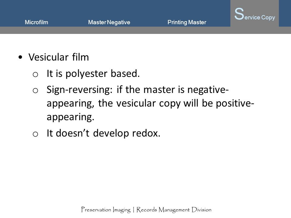 Microfilm S ervice Copy Master NegativePrinting Master Vesicular film o It is polyester based. o Sign-reversing: if the master is negative- appearing,