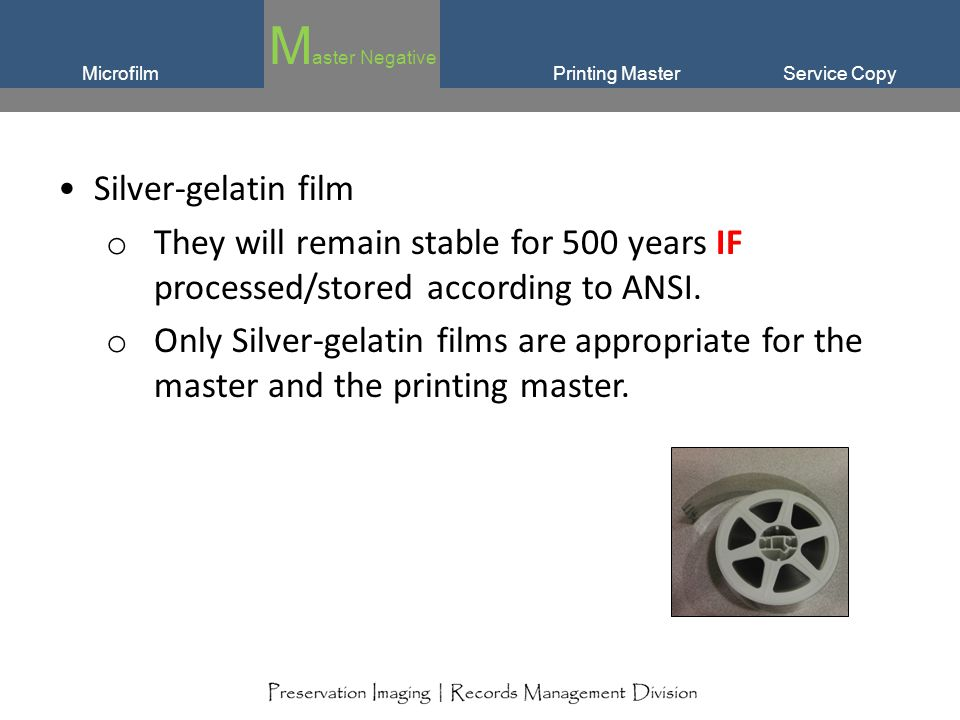 Service CopyMicrofilm Silver-gelatin film o They will remain stable for 500 years IF processed/stored according to ANSI. o Only Silver-gelatin films a