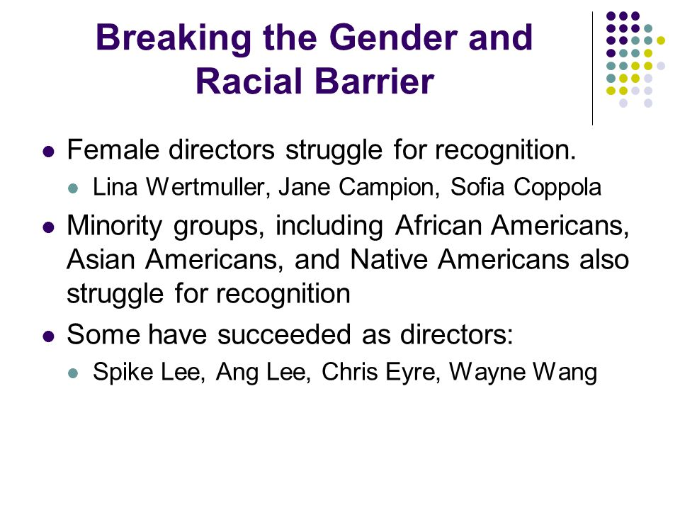 Breaking the Gender and Racial Barrier Female directors struggle for recognition. Lina Wertmuller, Jane Campion, Sofia Coppola Minority groups, includ