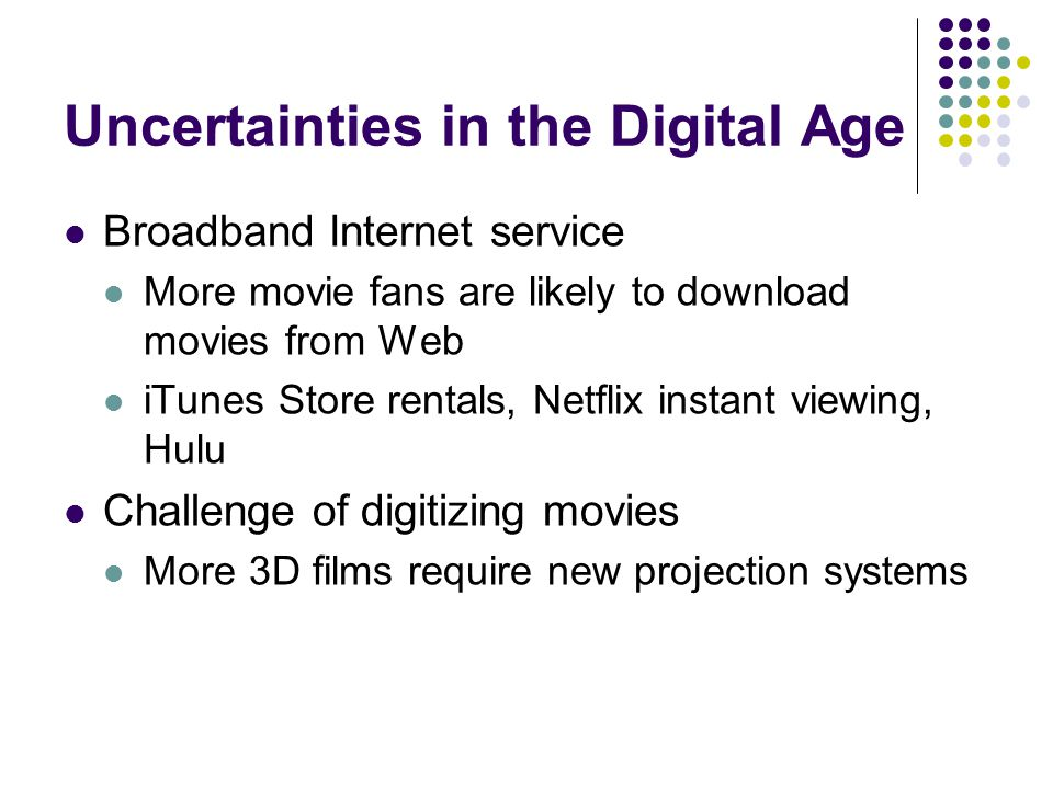 Uncertainties in the Digital Age Broadband Internet service More movie fans are likely to download movies from Web iTunes Store rentals, Netflix insta