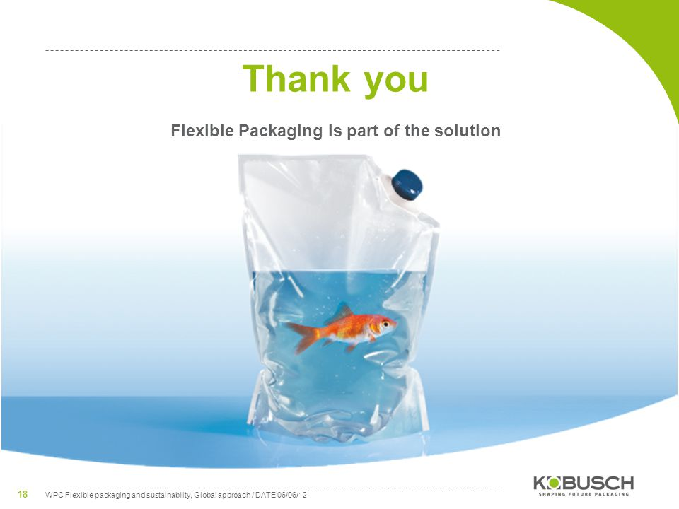 WPC Flexible packaging and sustainability, Global approach / DATE 06/06/12 18 Thank you Flexible Packaging is part of the solution