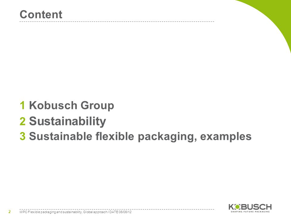 WPC Flexible packaging and sustainability, Global approach / DATE 06/06/12 2 Content 1 Kobusch Group 2 Sustainability 3 Sustainable flexible packaging, examples