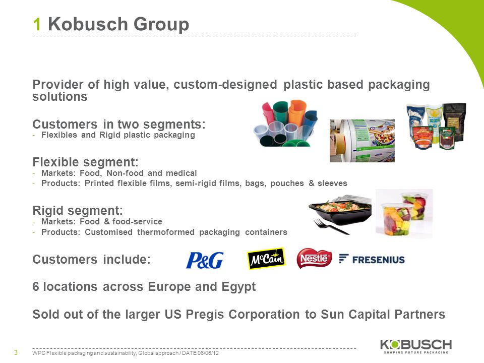 WPC Flexible packaging and sustainability, Global approach / DATE 06/06/12 3 1 Kobusch Group Provider of high value, custom-designed plastic based packaging solutions Customers in two segments: -Flexibles and Rigid plastic packaging Flexible segment: -Markets: Food, Non-food and medical -Products: Printed flexible films, semi-rigid films, bags, pouches & sleeves Rigid segment: -Markets: Food & food-service -Products: Customised thermoformed packaging containers Customers include: 6 locations across Europe and Egypt Sold out of the larger US Pregis Corporation to Sun Capital Partners