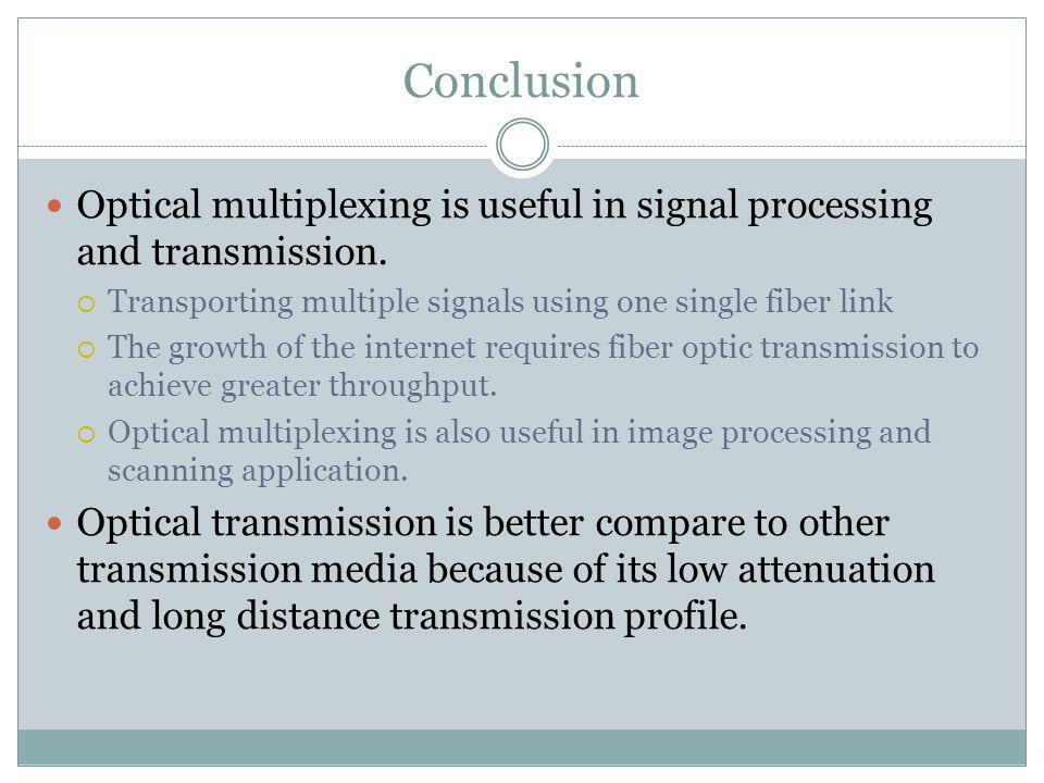 Conclusion Optical multiplexing is useful in signal processing and transmission. Transporting multiple signals using one single fiber link The growth