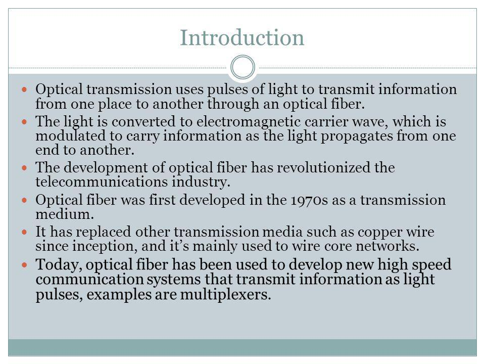 Introduction Optical transmission uses pulses of light to transmit information from one place to another through an optical fiber. The light is conver
