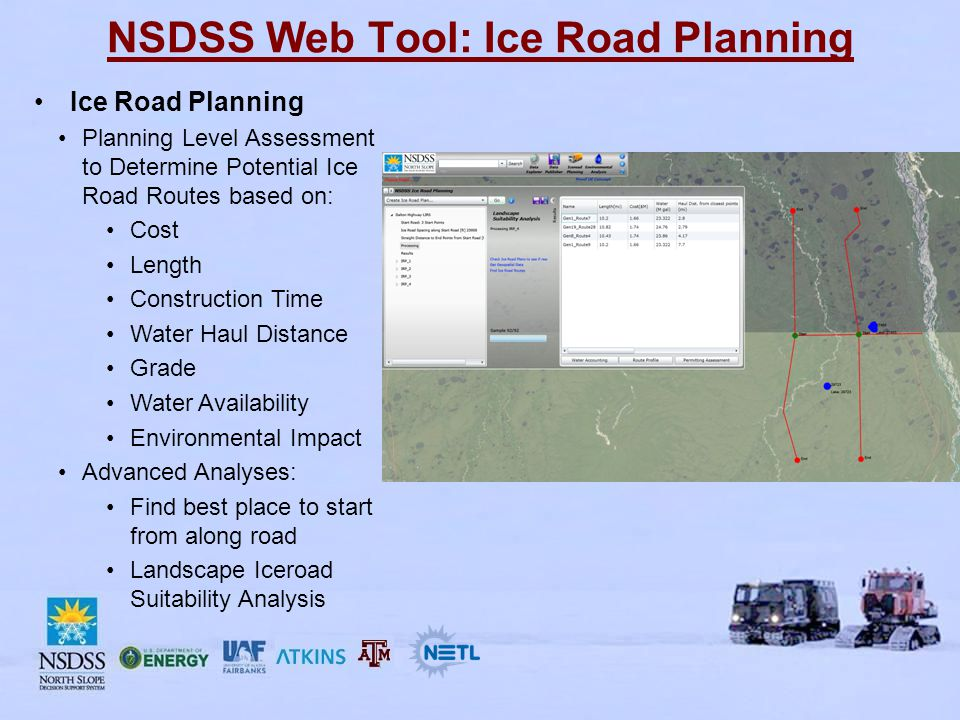 NSDSS Web Tool: Ice Road Planning Ice Road Planning Planning Level Assessment to Determine Potential Ice Road Routes based on: Cost Length Construction Time Water Haul Distance Grade Water Availability Environmental Impact Advanced Analyses: Find best place to start from along road Landscape Iceroad Suitability Analysis