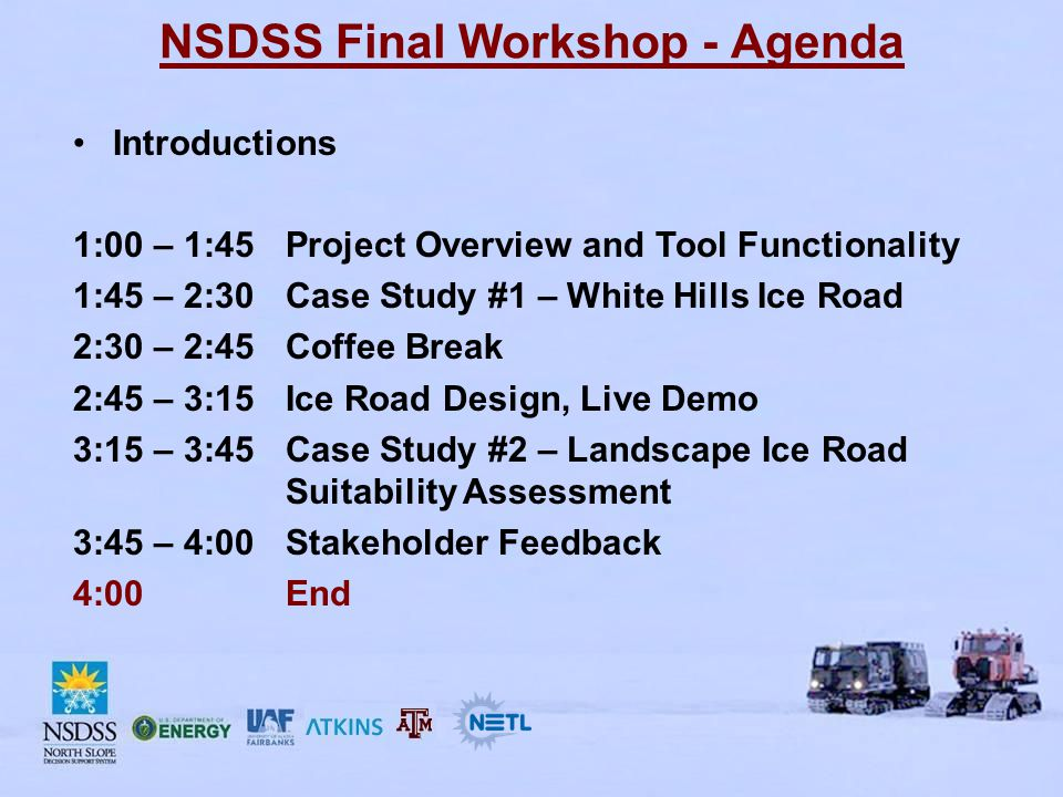 NSDSS Final Workshop - Agenda Introductions 1:00 – 1:45Project Overview and Tool Functionality 1:45 – 2:30Case Study #1 – White Hills Ice Road 2:30 – 2:45Coffee Break 2:45 – 3:15Ice Road Design, Live Demo 3:15 – 3:45Case Study #2 – Landscape Ice Road Suitability Assessment 3:45 – 4:00Stakeholder Feedback 4:00End