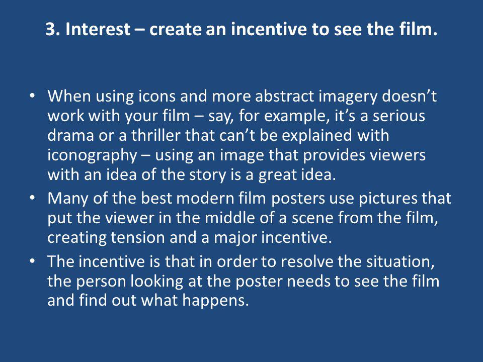 3. Interest – create an incentive to see the film. When using icons and more abstract imagery doesnt work with your film – say, for example, its a ser