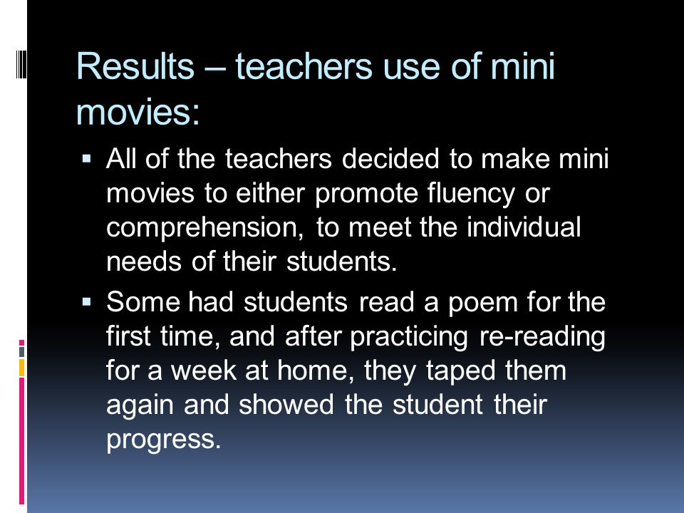 Results – teachers use of mini movies: All of the teachers decided to make mini movies to either promote fluency or comprehension, to meet the individ