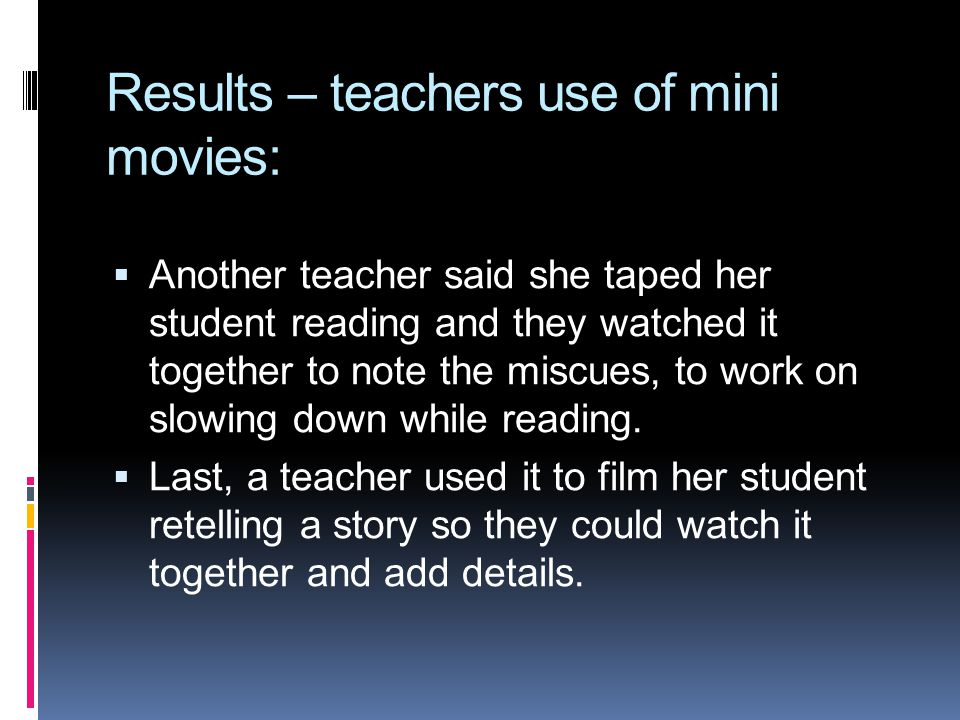 Results – teachers use of mini movies: Another teacher said she taped her student reading and they watched it together to note the miscues, to work on