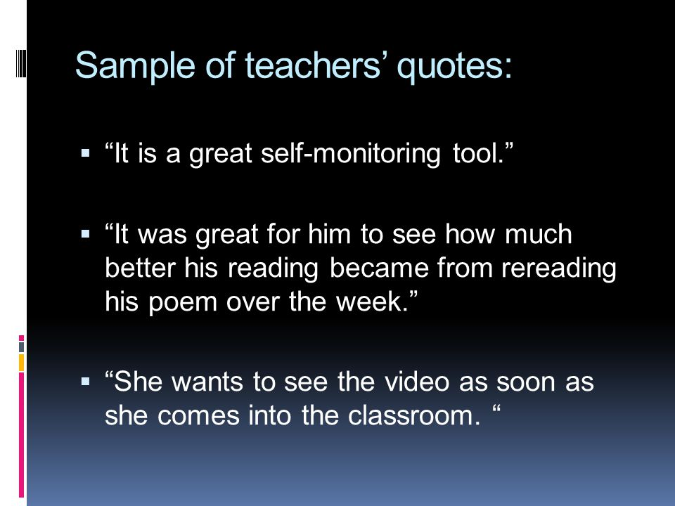 Sample of teachers quotes: It is a great self-monitoring tool. It was great for him to see how much better his reading became from rereading his poem