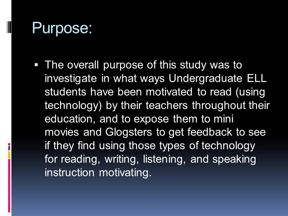 Purpose: The overall purpose of this study was to investigate in what ways Undergraduate ELL students have been motivated to read (using technology) b