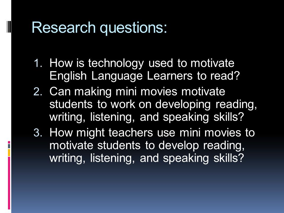 Research questions: 1. How is technology used to motivate English Language Learners to read? 2. Can making mini movies motivate students to work on de