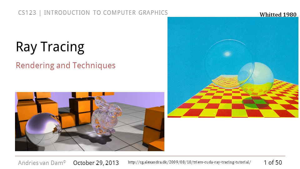 1 of 50 CS123 | INTRODUCTION TO COMPUTER GRAPHICS Andries van Dam © October 29, 2013 Ray Tracing Rendering and Techniques http://cg.alexandra.dk/2009/