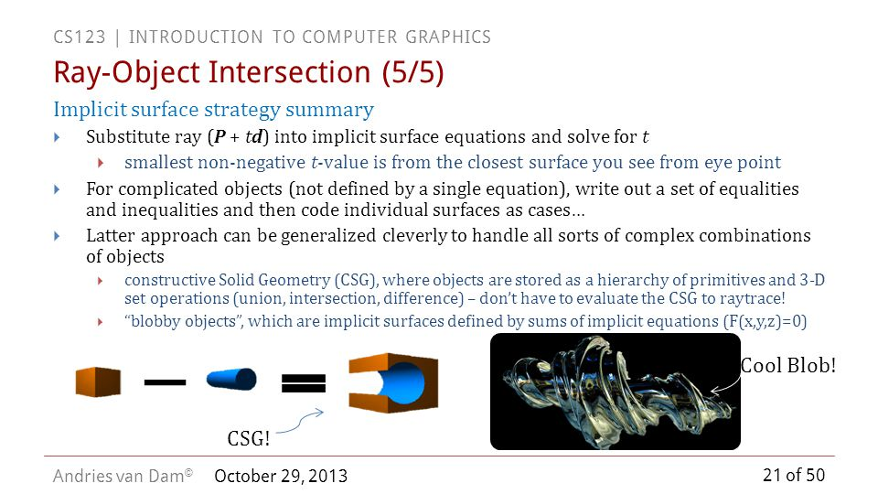 21 of 50 CS123 | INTRODUCTION TO COMPUTER GRAPHICS Andries van Dam © October 29, 2013 Ray-Object Intersection (5/5) CSG! Cool Blob!