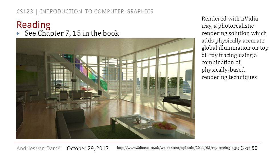 3 of 50 CS123 | INTRODUCTION TO COMPUTER GRAPHICS Andries van Dam © October 29, 2013 See Chapter 7, 15 in the book Reading Rendered with nVidia iray,
