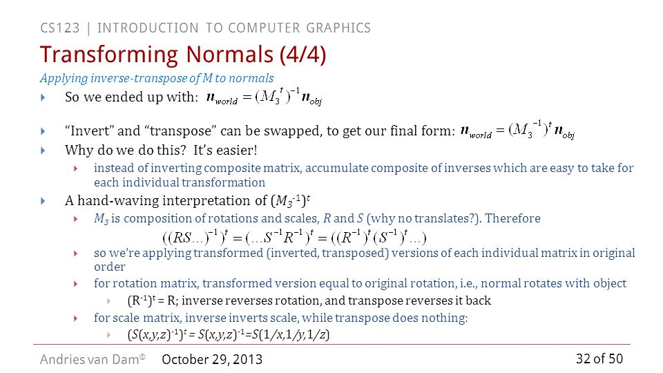 32 of 50 CS123 | INTRODUCTION TO COMPUTER GRAPHICS Andries van Dam © October 29, 2013 Applying inverse-transpose of M to normals So we ended up with: