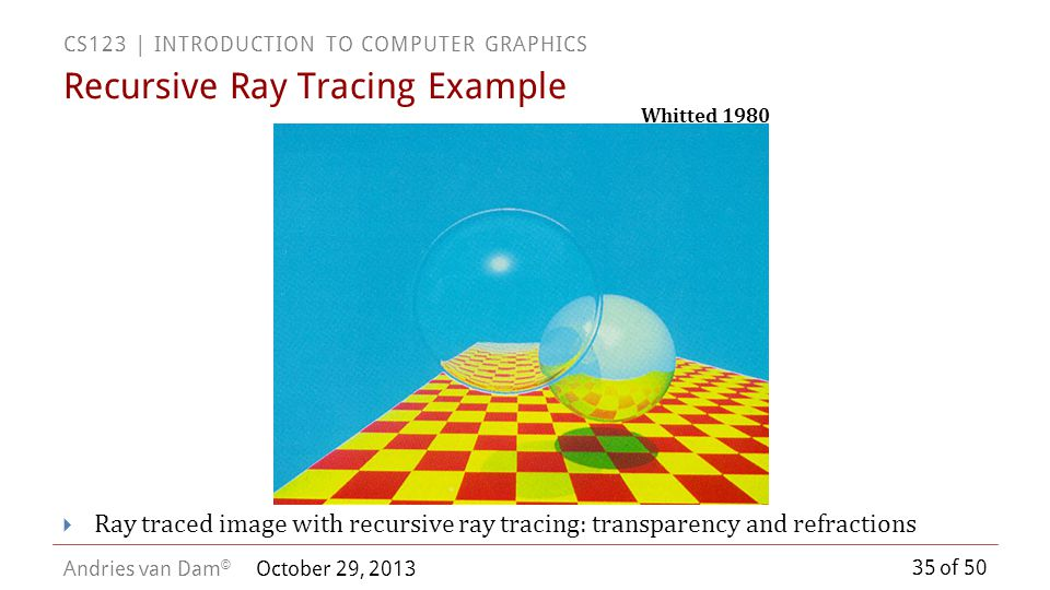 35 of 50 CS123 | INTRODUCTION TO COMPUTER GRAPHICS Andries van Dam © October 29, 2013 Recursive Ray Tracing Example Ray traced image with recursive ra