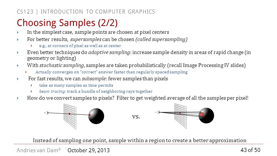 43 of 50 CS123 | INTRODUCTION TO COMPUTER GRAPHICS Andries van Dam © October 29, 2013 In the simplest case, sample points are chosen at pixel centers