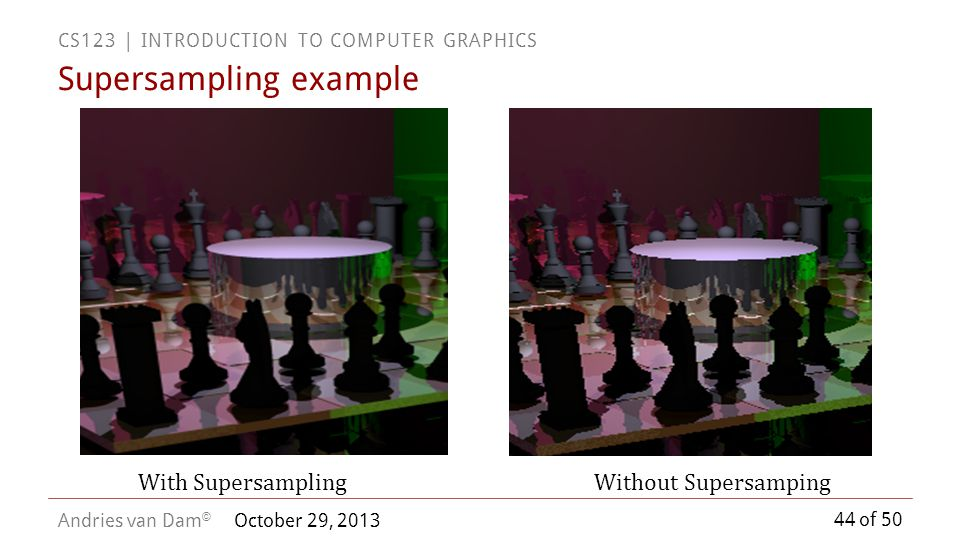 44 of 50 CS123 | INTRODUCTION TO COMPUTER GRAPHICS Andries van Dam © October 29, 2013 Supersampling example With SupersamplingWithout Supersamping