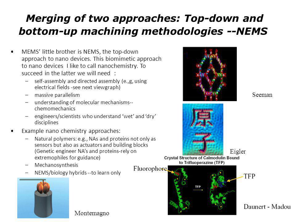 Seeman Eigler Daunert - Madou Montemagno Merging of two approaches: Top-down and bottom-up machining methodologies --NEMS MEMS little brother is NEMS,