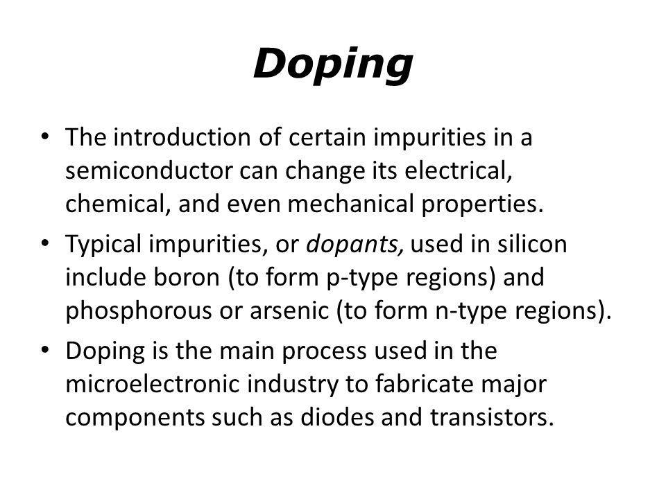 Doping The introduction of certain impurities in a semiconductor can change its electrical, chemical, and even mechanical properties. Typical impuriti