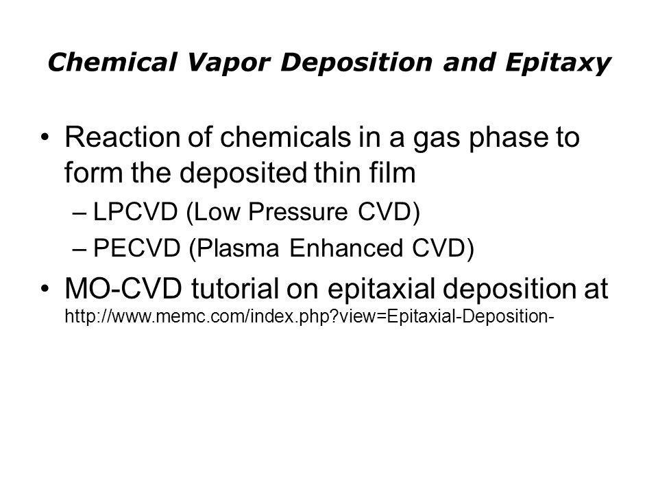 Chemical Vapor Deposition and Epitaxy Reaction of chemicals in a gas phase to form the deposited thin film –LPCVD (Low Pressure CVD) –PECVD (Plasma En