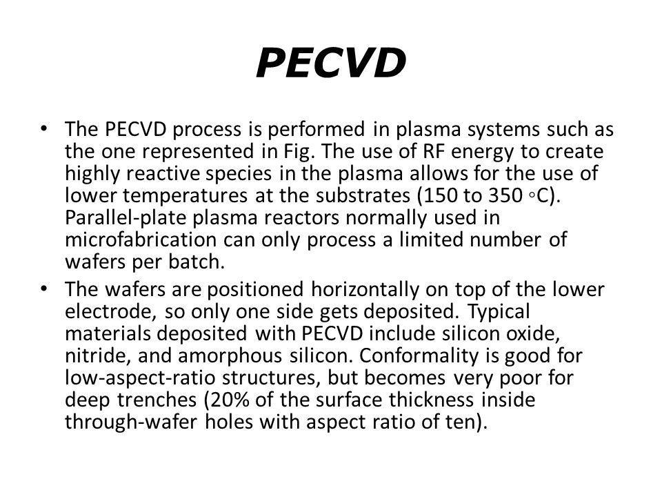PECVD The PECVD process is performed in plasma systems such as the one represented in Fig. The use of RF energy to create highly reactive species in t