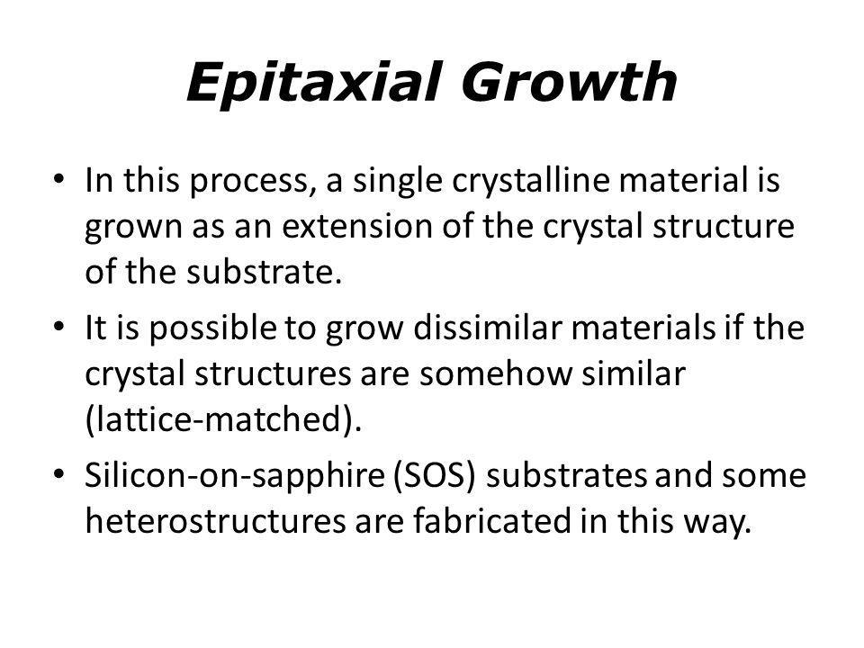 Epitaxial Growth In this process, a single crystalline material is grown as an extension of the crystal structure of the substrate. It is possible to