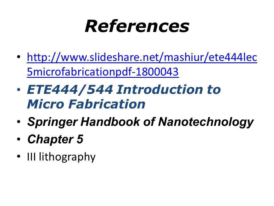 References http://www.slideshare.net/mashiur/ete444lec 5microfabricationpdf-1800043 http://www.slideshare.net/mashiur/ete444lec 5microfabricationpdf-1