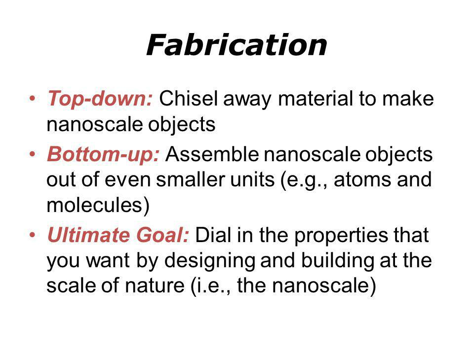 Fabrication Top-down: Chisel away material to make nanoscale objects Bottom-up: Assemble nanoscale objects out of even smaller units (e.g., atoms and