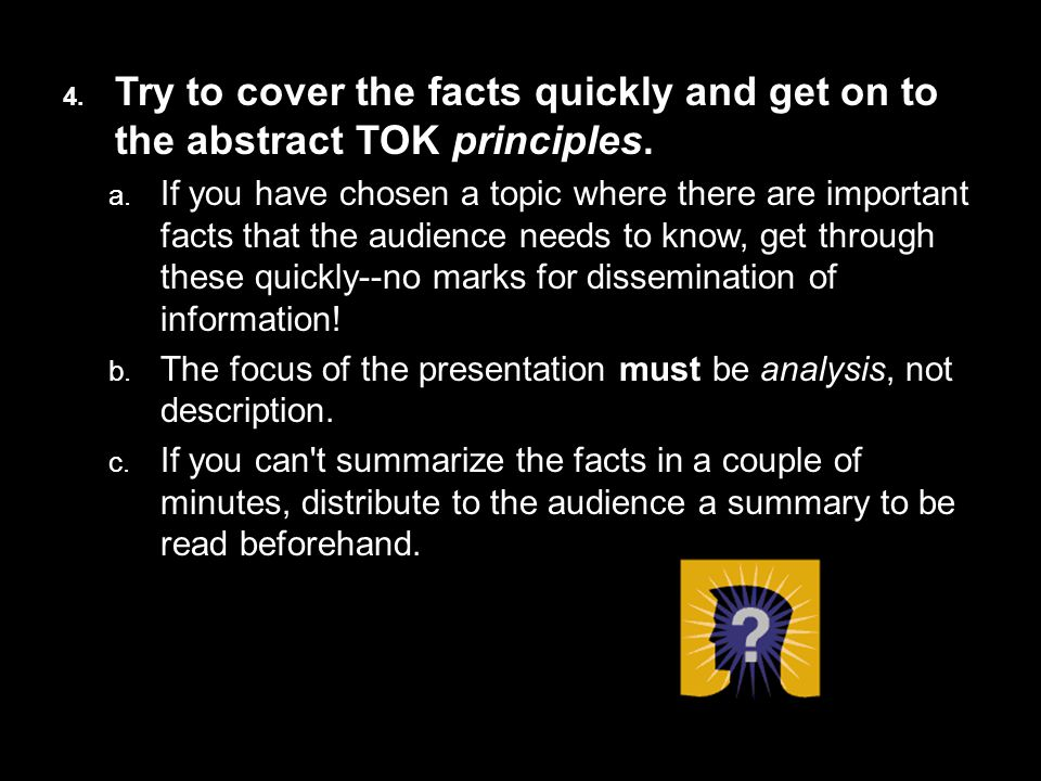 4. Try to cover the facts quickly and get on to the abstract TOK principles.