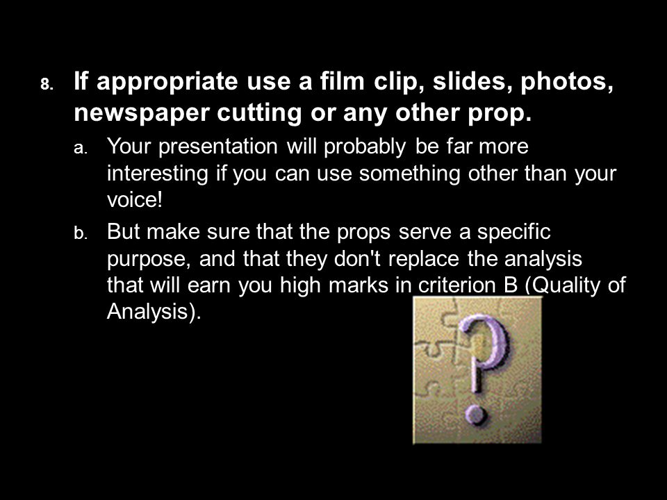 8. If appropriate use a film clip, slides, photos, newspaper cutting or any other prop.