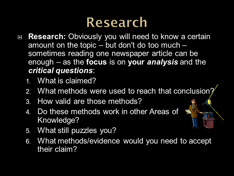 Research: Obviously you will need to know a certain amount on the topic – but don t do too much – sometimes reading one newspaper article can be enough – as the focus is on your analysis and the critical questions: 1.